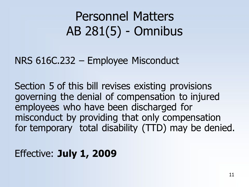 11 Personnel Matters AB 281(5) - Omnibus NRS 616C.232 – Employee Misconduct Section 5 of this bill revises existing provisions governing the denial of compensation to injured employees who have been discharged for misconduct by providing that only compensation for temporary total disability (TTD) may be denied.