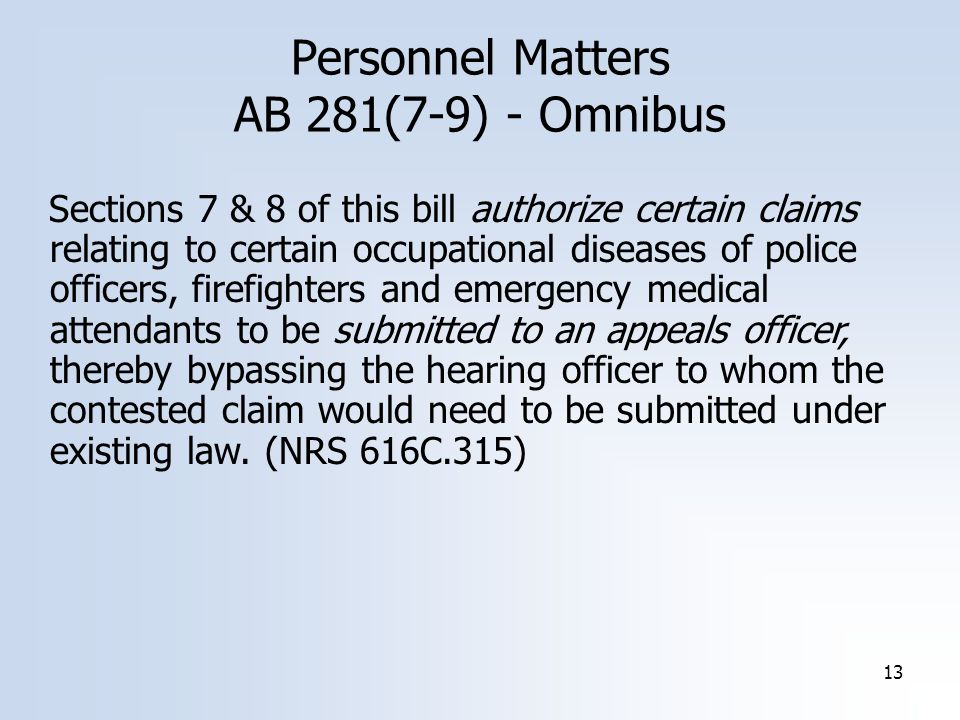 13 Personnel Matters AB 281(7-9) - Omnibus Sections 7 & 8 of this bill authorize certain claims relating to certain occupational diseases of police officers, firefighters and emergency medical attendants to be submitted to an appeals officer, thereby bypassing the hearing officer to whom the contested claim would need to be submitted under existing law.