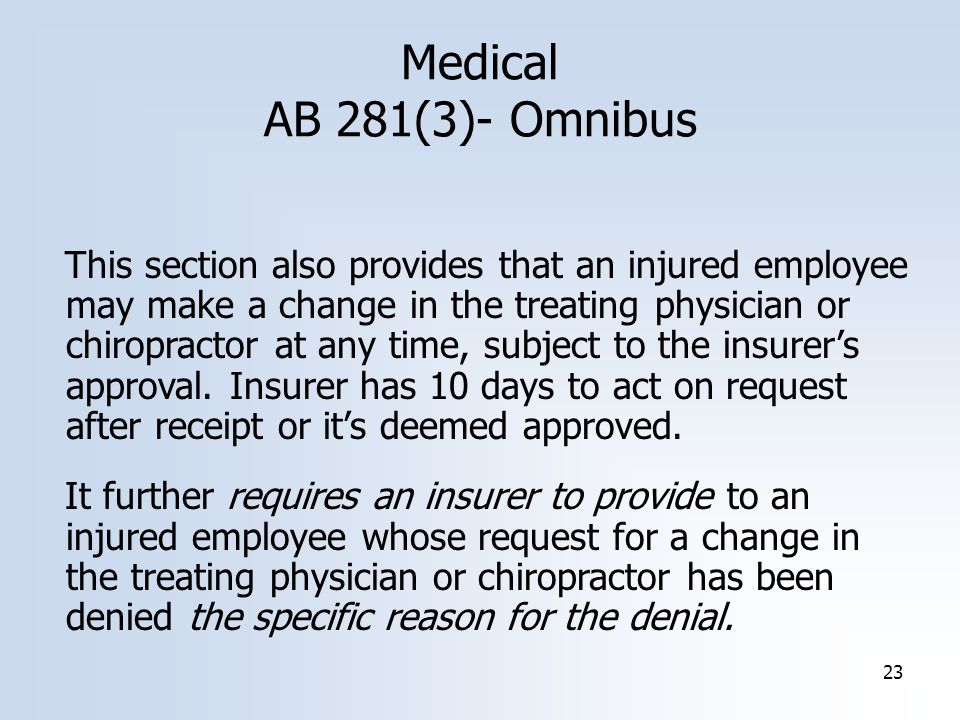 23 Medical AB 281(3)- Omnibus This section also provides that an injured employee may make a change in the treating physician or chiropractor at any time, subject to the insurer's approval.