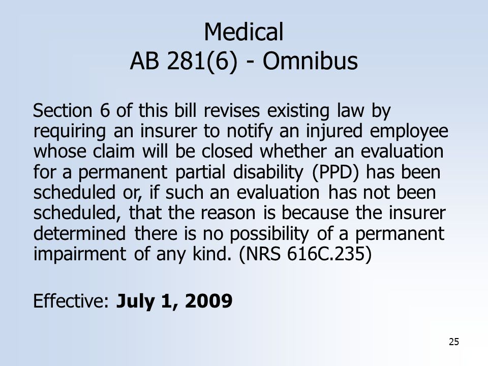 25 Medical AB 281(6) - Omnibus Section 6 of this bill revises existing law by requiring an insurer to notify an injured employee whose claim will be closed whether an evaluation for a permanent partial disability (PPD) has been scheduled or, if such an evaluation has not been scheduled, that the reason is because the insurer determined there is no possibility of a permanent impairment of any kind.