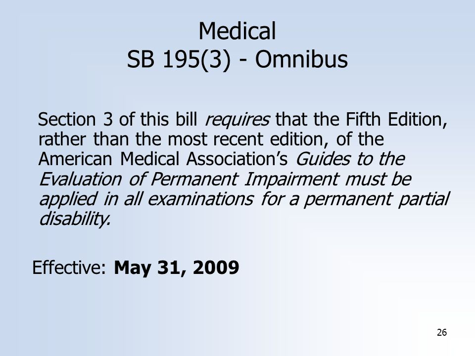 26 Medical SB 195(3) - Omnibus Section 3 of this bill requires that the Fifth Edition, rather than the most recent edition, of the American Medical Association's Guides to the Evaluation of Permanent Impairment must be applied in all examinations for a permanent partial disability.