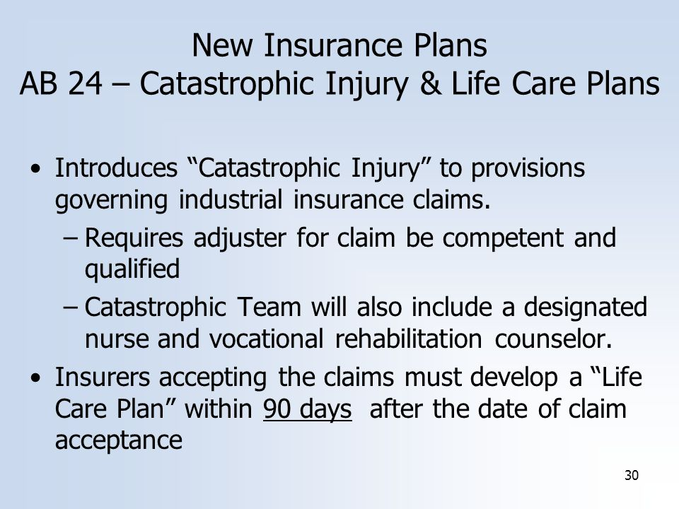 30 New Insurance Plans AB 24 – Catastrophic Injury & Life Care Plans Introduces Catastrophic Injury to provisions governing industrial insurance claims.