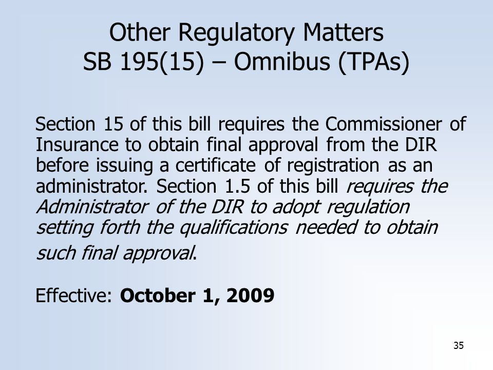 35 Other Regulatory Matters SB 195(15) – Omnibus (TPAs) Section 15 of this bill requires the Commissioner of Insurance to obtain final approval from the DIR before issuing a certificate of registration as an administrator.