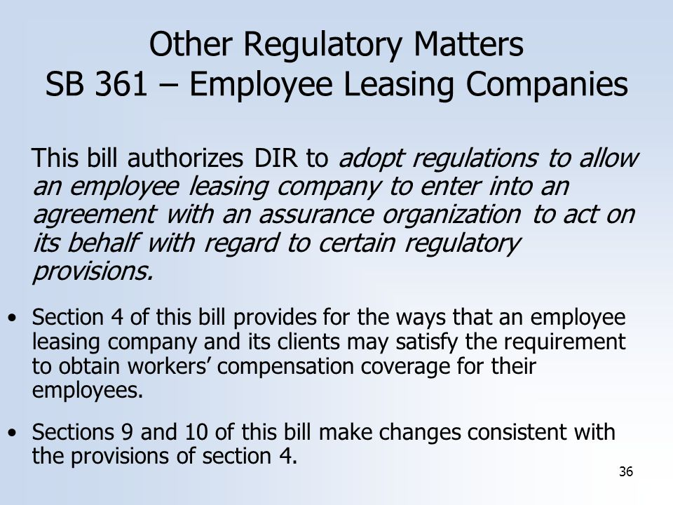 36 Other Regulatory Matters SB 361 – Employee Leasing Companies This bill authorizes DIR to adopt regulations to allow an employee leasing company to enter into an agreement with an assurance organization to act on its behalf with regard to certain regulatory provisions.