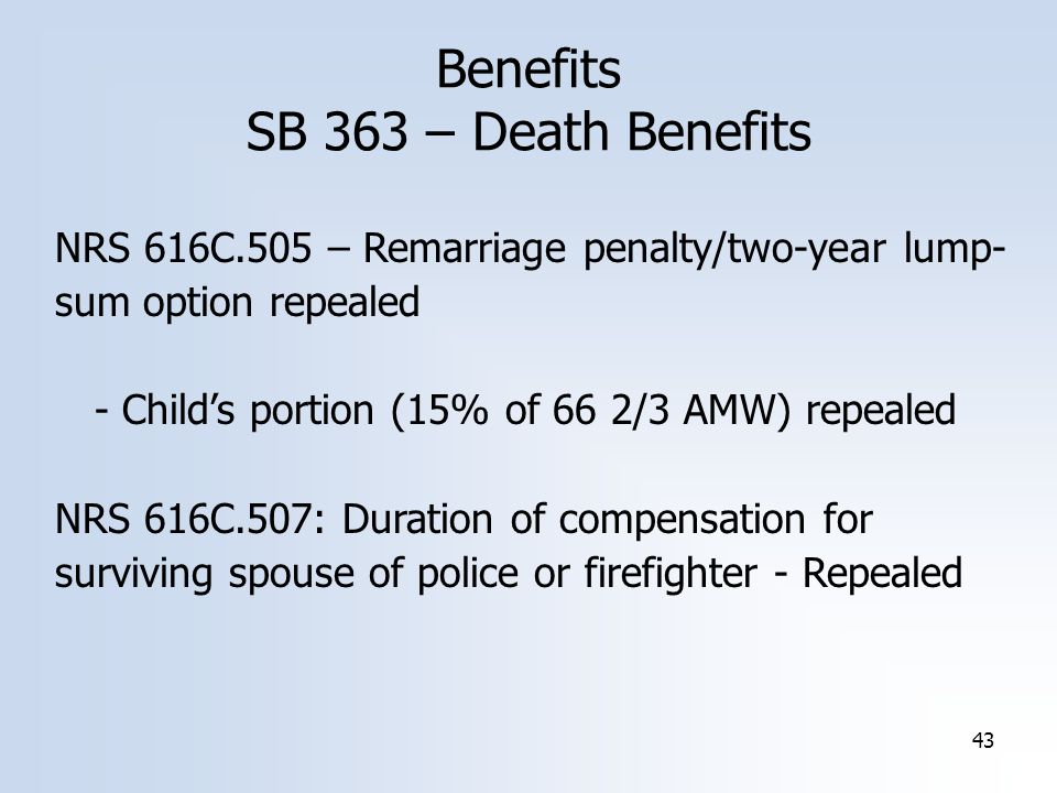 43 Benefits SB 363 – Death Benefits NRS 616C.505 – Remarriage penalty/two-year lump- sum option repealed - Child's portion (15% of 66 2/3 AMW) repealed NRS 616C.507: Duration of compensation for surviving spouse of police or firefighter - Repealed