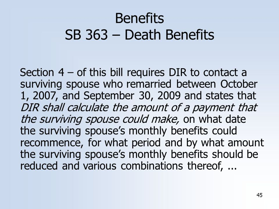45 Benefits SB 363 – Death Benefits Section 4 – of this bill requires DIR to contact a surviving spouse who remarried between October 1, 2007, and September 30, 2009 and states that DIR shall calculate the amount of a payment that the surviving spouse could make, on what date the surviving spouse's monthly benefits could recommence, for what period and by what amount the surviving spouse's monthly benefits should be reduced and various combinations thereof,...