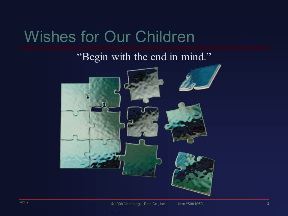 Wishes for Our Children T1-4 Begin with the end in mind. -2 © 1988 Channing L.