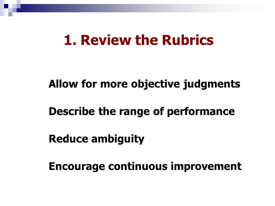 1. Review the Rubrics Allow for more objective judgments Describe the range of performance Encourage continuous improvement Reduce ambiguity