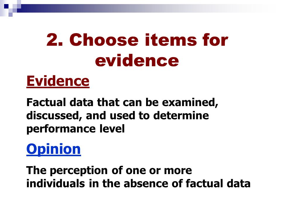Evidence Factual data that can be examined, discussed, and used to determine performance level Opinion The perception of one or more individuals in the absence of factual data 2.