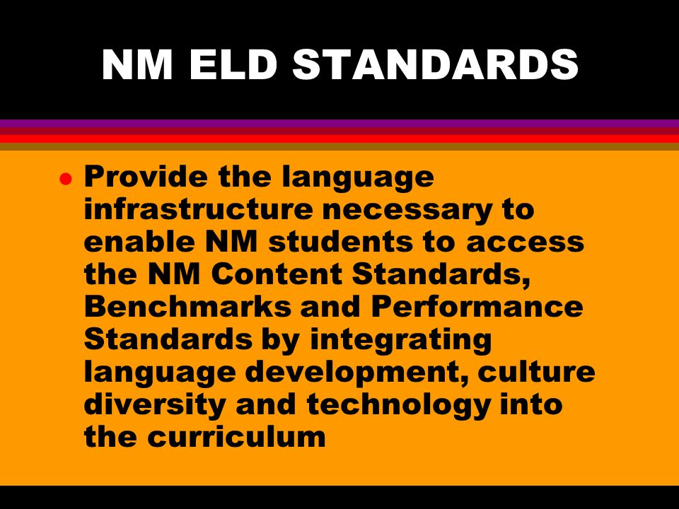NM ELD STANDARDS l Provide the language infrastructure necessary to enable NM students to access the NM Content Standards, Benchmarks and Performance Standards by integrating language development, culture diversity and technology into the curriculum