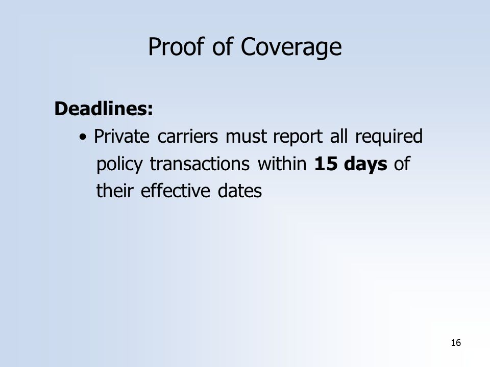 16 Deadlines: Private carriers must report all required policy transactions within 15 days of their effective dates Proof of Coverage