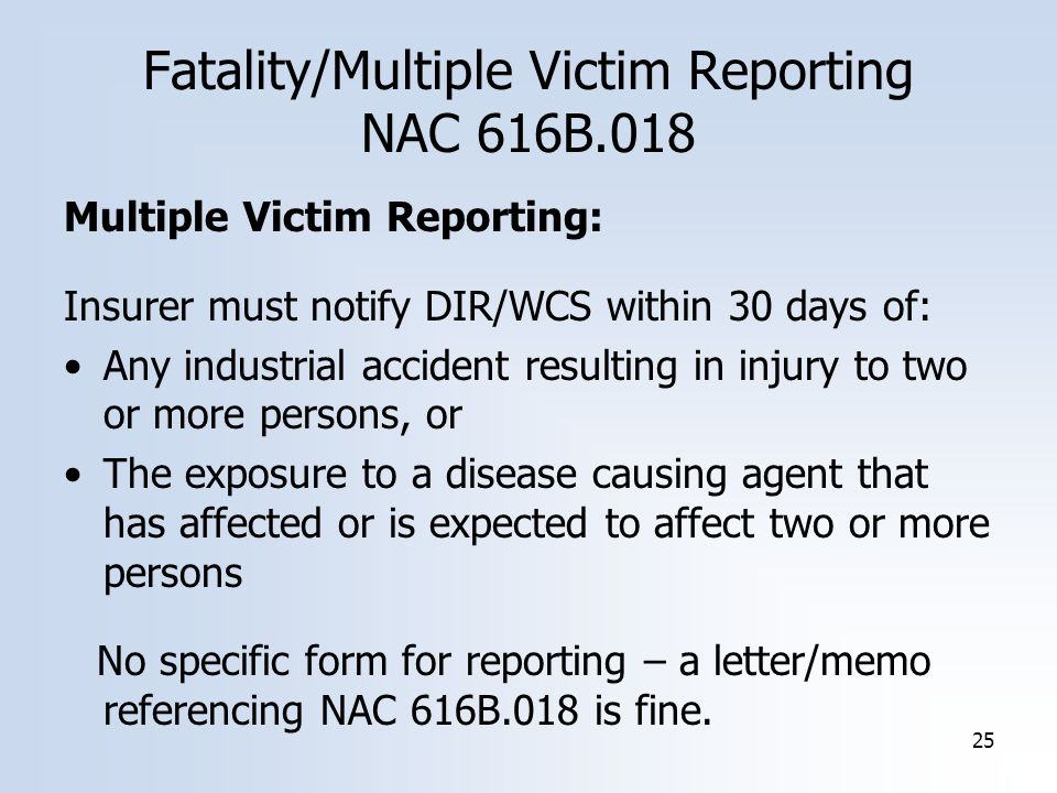 25 Multiple Victim Reporting: Insurer must notify DIR/WCS within 30 days of: Any industrial accident resulting in injury to two or more persons, or The exposure to a disease causing agent that has affected or is expected to affect two or more persons No specific form for reporting – a letter/memo referencing NAC 616B.018 is fine.