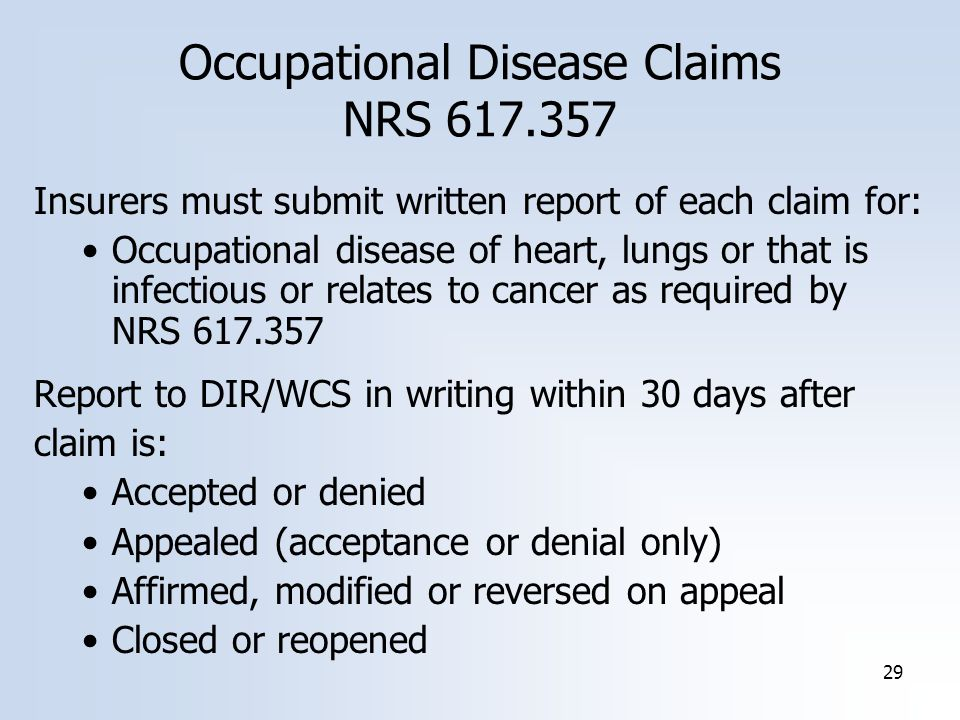 29 Occupational Disease Claims NRS Insurers must submit written report of each claim for: Occupational disease of heart, lungs or that is infectious or relates to cancer as required by NRS Report to DIR/WCS in writing within 30 days after claim is: Accepted or denied Appealed (acceptance or denial only) Affirmed, modified or reversed on appeal Closed or reopened