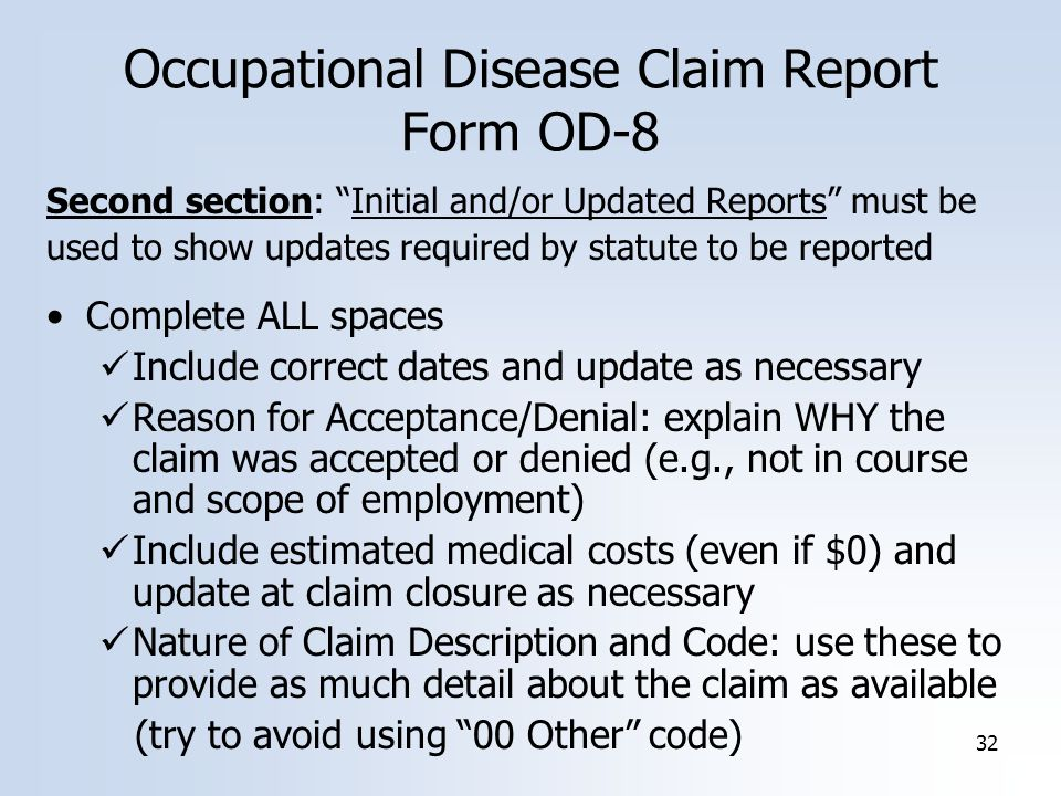 32 Occupational Disease Claim Report Form OD-8 Second section: Initial and/or Updated Reports must be used to show updates required by statute to be reported Complete ALL spaces Include correct dates and update as necessary Reason for Acceptance/Denial: explain WHY the claim was accepted or denied (e.g., not in course and scope of employment) Include estimated medical costs (even if $0) and update at claim closure as necessary Nature of Claim Description and Code: use these to provide as much detail about the claim as available (try to avoid using 00 Other code)