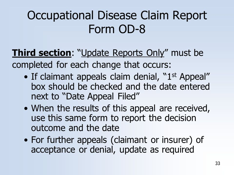 33 Occupational Disease Claim Report Form OD-8 Third section: Update Reports Only must be completed for each change that occurs: If claimant appeals claim denial, 1 st Appeal box should be checked and the date entered next to Date Appeal Filed When the results of this appeal are received, use this same form to report the decision outcome and the date For further appeals (claimant or insurer) of acceptance or denial, update as required