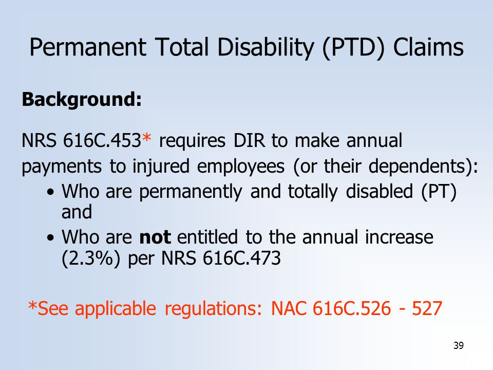 39 Background: NRS 616C.453* requires DIR to make annual payments to injured employees (or their dependents): Who are permanently and totally disabled (PT) and Who are not entitled to the annual increase (2.3%) per NRS 616C.473 *See applicable regulations: NAC 616C Permanent Total Disability (PTD) Claims