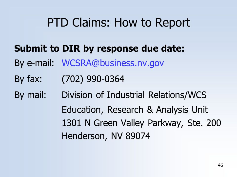 46 PTD Claims: How to Report Submit to DIR by response due date: By By fax:(702) By mail:Division of Industrial Relations/WCS Education, Research & Analysis Unit 1301 N Green Valley Parkway, Ste.