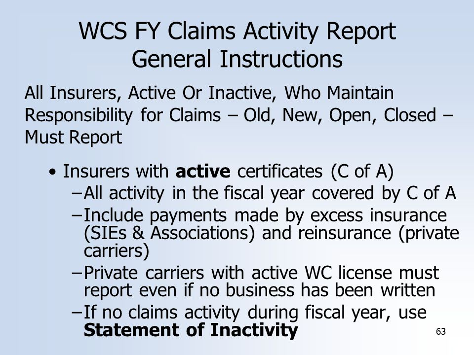 63 WCS FY Claims Activity Report General Instructions All Insurers, Active Or Inactive, Who Maintain Responsibility for Claims – Old, New, Open, Closed – Must Report Insurers with active certificates (C of A) –All activity in the fiscal year covered by C of A –Include payments made by excess insurance (SIEs & Associations) and reinsurance (private carriers) –Private carriers with active WC license must report even if no business has been written –If no claims activity during fiscal year, use Statement of Inactivity