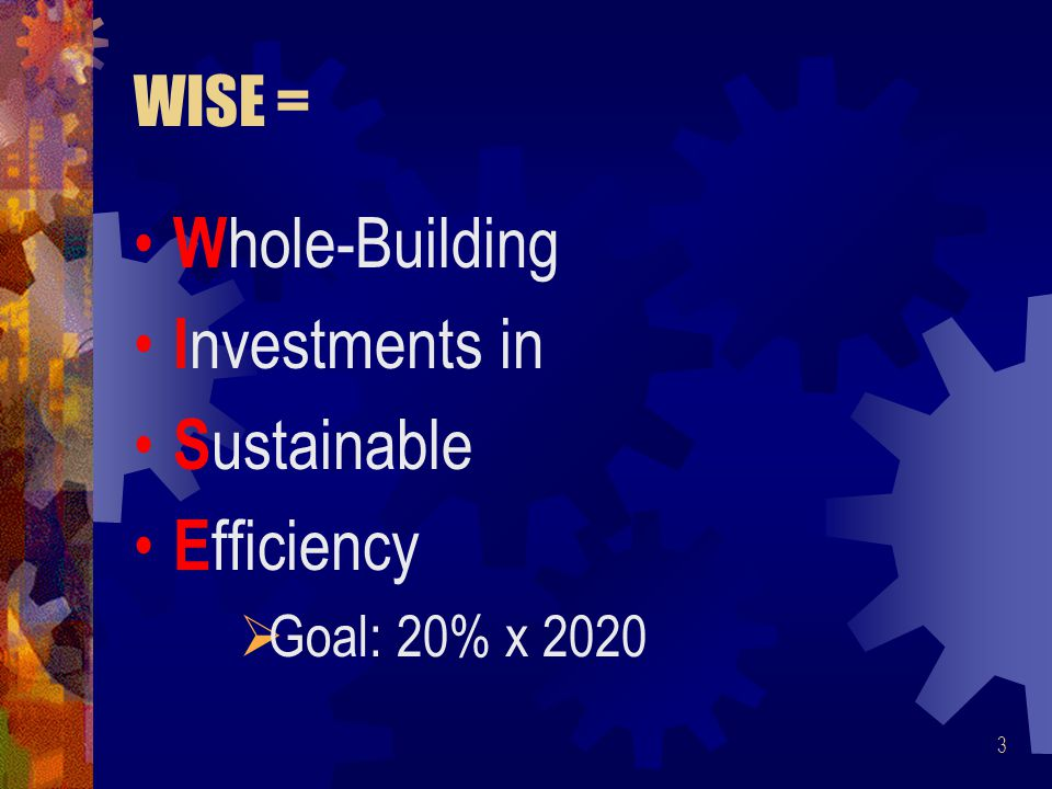 WISE = W hole-Building I nvestments in S ustainable E fficiency  Goal: 20% x 2020 3