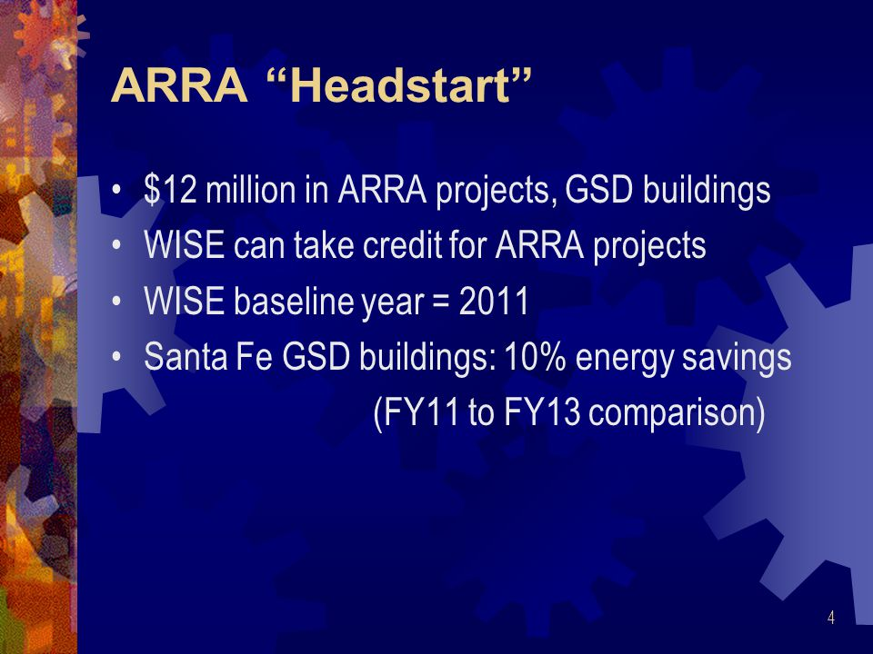 ARRA Headstart $12 million in ARRA projects, GSD buildings WISE can take credit for ARRA projects WISE baseline year = 2011 Santa Fe GSD buildings: 10% energy savings (FY11 to FY13 comparison) 4