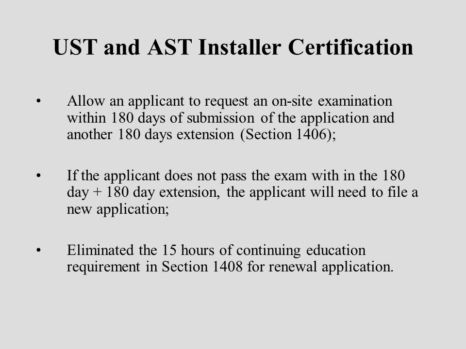 UST and AST Installer Certification Allow an applicant to request an on-site examination within 180 days of submission of the application and another 180 days extension (Section 1406); If the applicant does not pass the exam with in the 180 day + 180 day extension, the applicant will need to file a new application; Eliminated the 15 hours of continuing education requirement in Section 1408 for renewal application.
