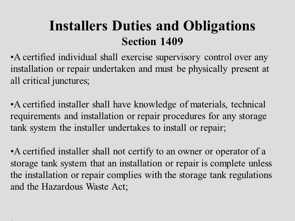 Installers Duties and Obligations Section 1409 A certified individual shall exercise supervisory control over any installation or repair undertaken and must be physically present at all critical junctures; A certified installer shall have knowledge of materials, technical requirements and installation or repair procedures for any storage tank system the installer undertakes to install or repair; A certified installer shall not certify to an owner or operator of a storage tank system that an installation or repair is complete unless the installation or repair complies with the storage tank regulations and the Hazardous Waste Act;
