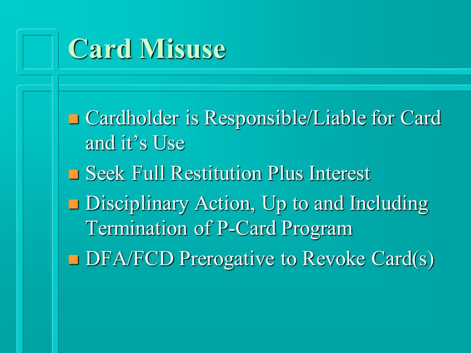 Card Misuse n Cardholder is Responsible/Liable for Card and it's Use n Seek Full Restitution Plus Interest n Disciplinary Action, Up to and Including Termination of P-Card Program n DFA/FCD Prerogative to Revoke Card(s)