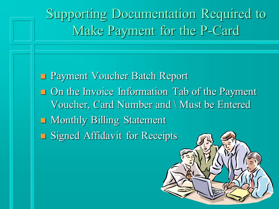 Supporting Documentation Required to Make Payment for the P-Card n Payment Voucher Batch Report n On the Invoice Information Tab of the Payment Voucher, Card Number and \ Must be Entered n Monthly Billing Statement n Signed Affidavit for Receipts