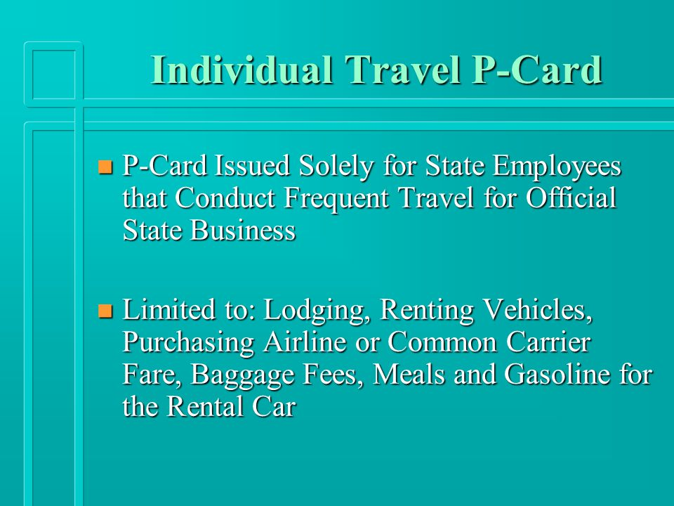 Individual Travel P-Card n P-Card Issued Solely for State Employees that Conduct Frequent Travel for Official State Business n Limited to: Lodging, Renting Vehicles, Purchasing Airline or Common Carrier Fare, Baggage Fees, Meals and Gasoline for the Rental Car