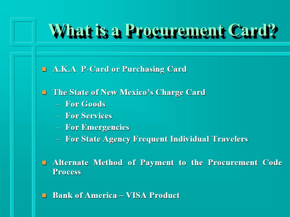 n A.K.A P-Card or Purchasing Card n The State of New Mexico's Charge Card –For Goods –For Services –For Emergencies –For State Agency Frequent Individual Travelers n Alternate Method of Payment to the Procurement Code Process n Bank of America – VISA Product What is a Procurement Card