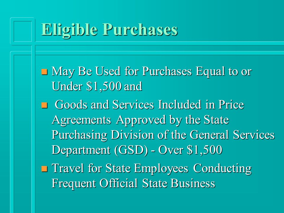 Eligible Purchases n May Be Used for Purchases Equal to or Under $1,500 and n Goods and Services Included in Price Agreements Approved by the State Purchasing Division of the General Services Department (GSD) - Over $1,500 n Travel for State Employees Conducting Frequent Official State Business