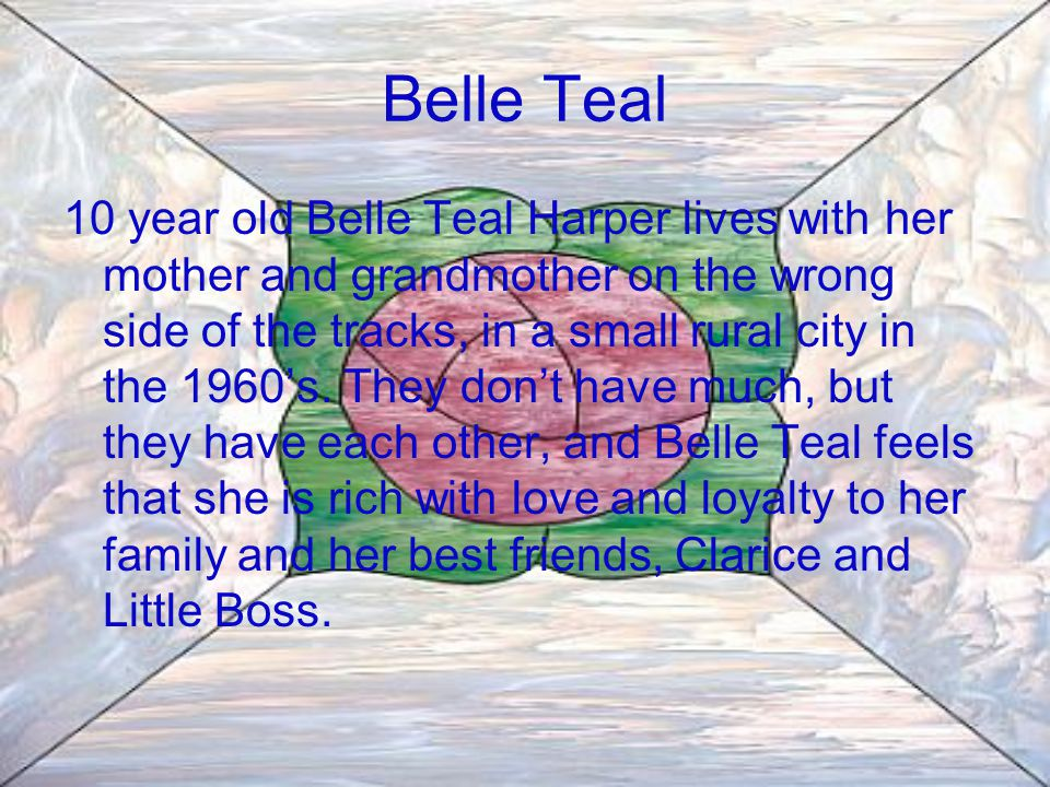 Belle Teal 10 year old Belle Teal Harper lives with her mother and grandmother on the wrong side of the tracks, in a small rural city in the 1960's.