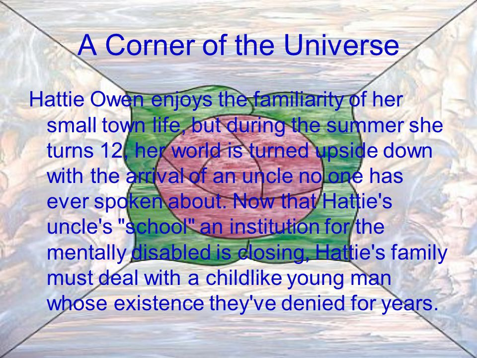 A Corner of the Universe Hattie Owen enjoys the familiarity of her small town life, but during the summer she turns 12, her world is turned upside down with the arrival of an uncle no one has ever spoken about.