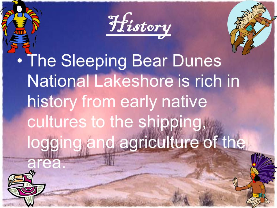 History The Sleeping Bear Dunes National Lakeshore is rich in history from early native cultures to the shipping, logging and agriculture of the area.