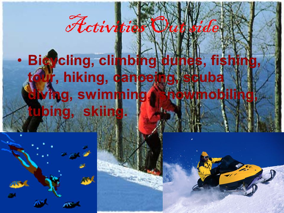 Activities Out side Bicycling, climbing dunes, fishing, tour, hiking, canoeing, scuba diving, swimming, snowmobiling, tubing, skiing.