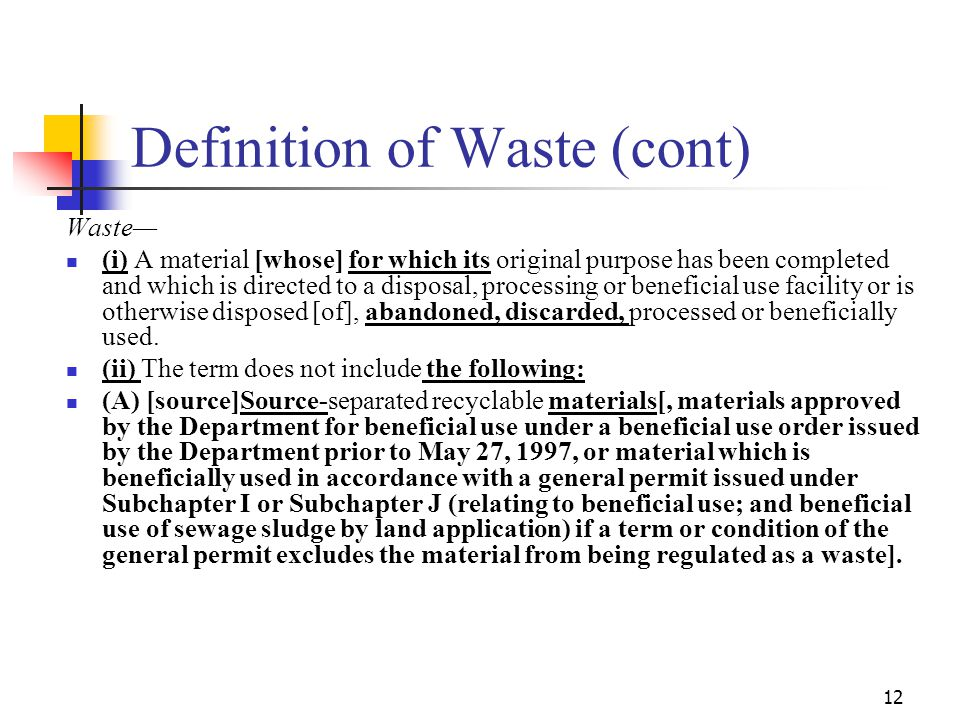 12 Definition of Waste (cont) Waste— (i) A material [whose] for which its original purpose has been completed and which is directed to a disposal, processing or beneficial use facility or is otherwise disposed [of], abandoned, discarded, processed or beneficially used.