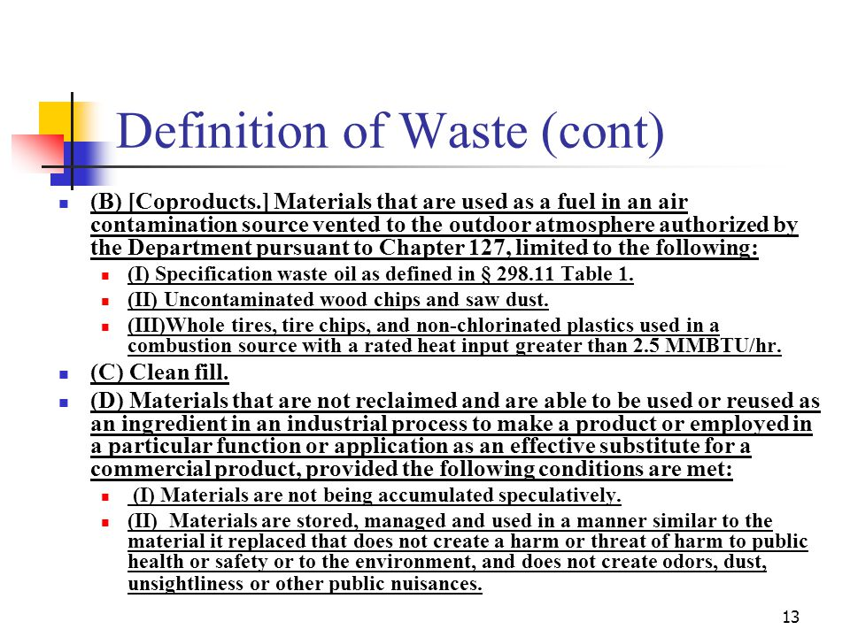 13 Definition of Waste (cont) (B) [Coproducts.] Materials that are used as a fuel in an air contamination source vented to the outdoor atmosphere authorized by the Department pursuant to Chapter 127, limited to the following: (I) Specification waste oil as defined in § 298.11 Table 1.