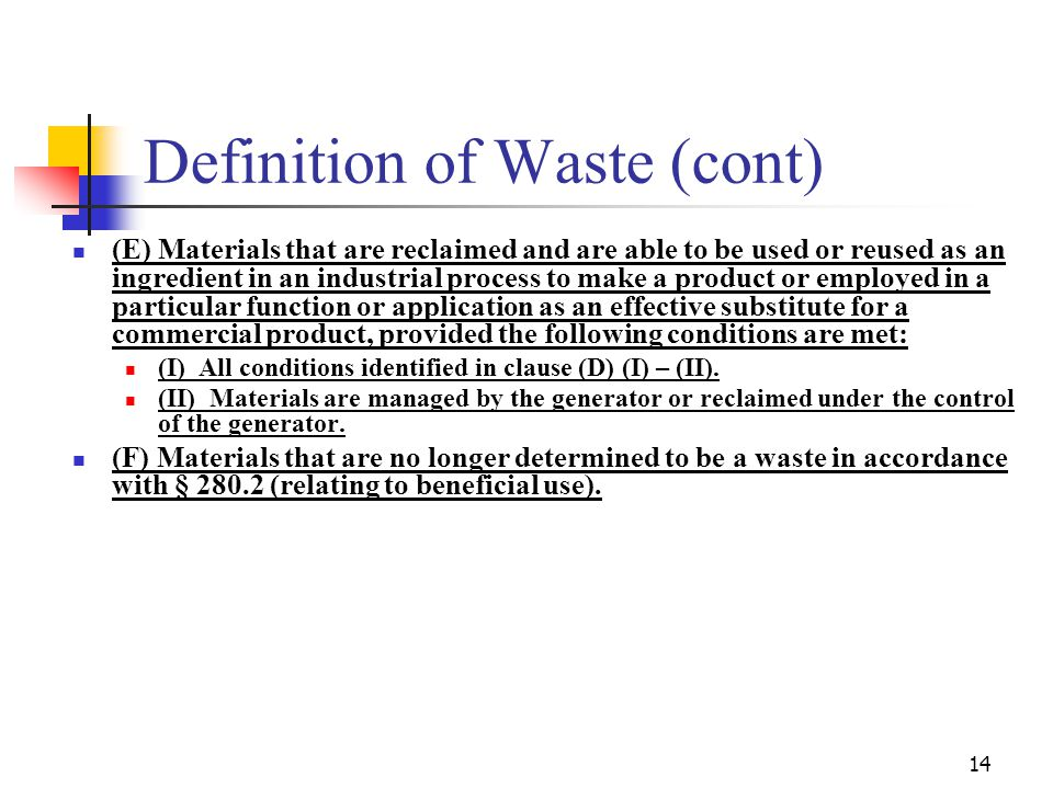 14 Definition of Waste (cont) (E) Materials that are reclaimed and are able to be used or reused as an ingredient in an industrial process to make a product or employed in a particular function or application as an effective substitute for a commercial product, provided the following conditions are met: (I) All conditions identified in clause (D) (I) – (II).