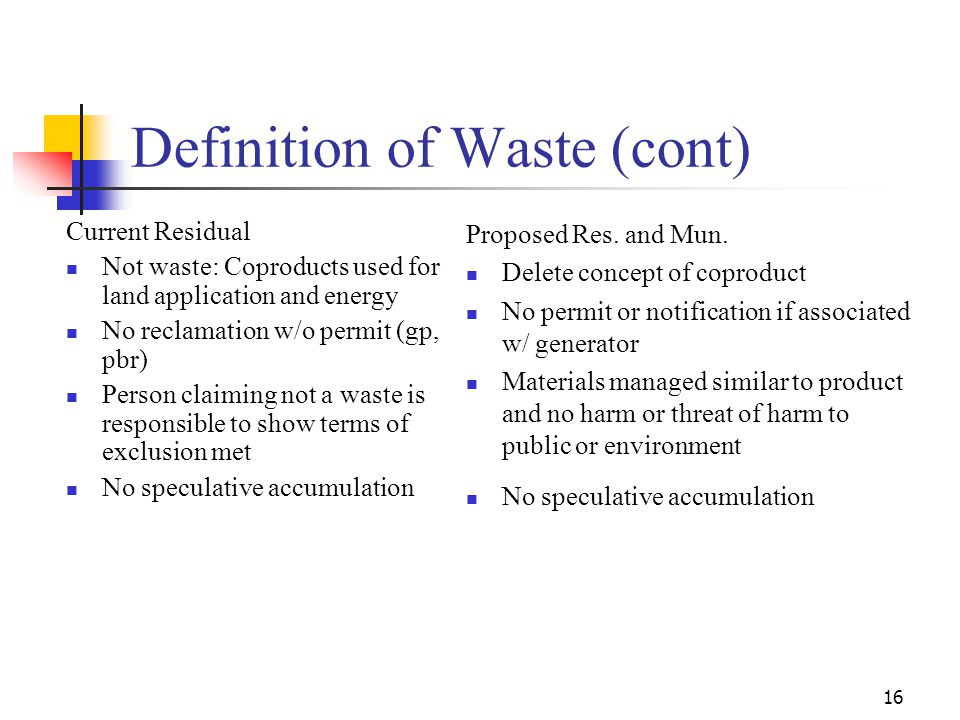 16 Definition of Waste (cont) Current Residual Not waste: Coproducts used for land application and energy No reclamation w/o permit (gp, pbr) Person claiming not a waste is responsible to show terms of exclusion met No speculative accumulation Proposed Res.