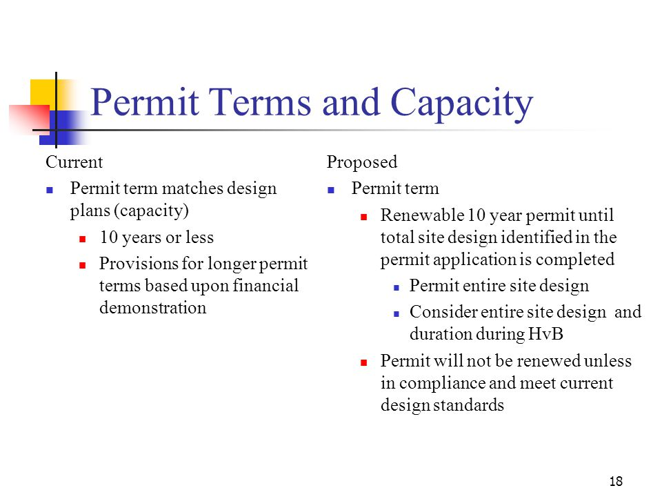 18 Permit Terms and Capacity Current Permit term matches design plans (capacity) 10 years or less Provisions for longer permit terms based upon financial demonstration Proposed Permit term Renewable 10 year permit until total site design identified in the permit application is completed Permit entire site design Consider entire site design and duration during HvB Permit will not be renewed unless in compliance and meet current design standards