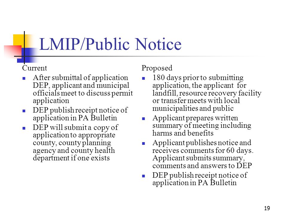 19 LMIP/Public Notice Current After submittal of application DEP, applicant and municipal officials meet to discuss permit application DEP publish receipt notice of application in PA Bulletin DEP will submit a copy of application to appropriate county, county planning agency and county health department if one exists Proposed 180 days prior to submitting application, the applicant for landfill, resource recovery facility or transfer meets with local municipalities and public Applicant prepares written summary of meeting including harms and benefits Applicant publishes notice and receives comments for 60 days.