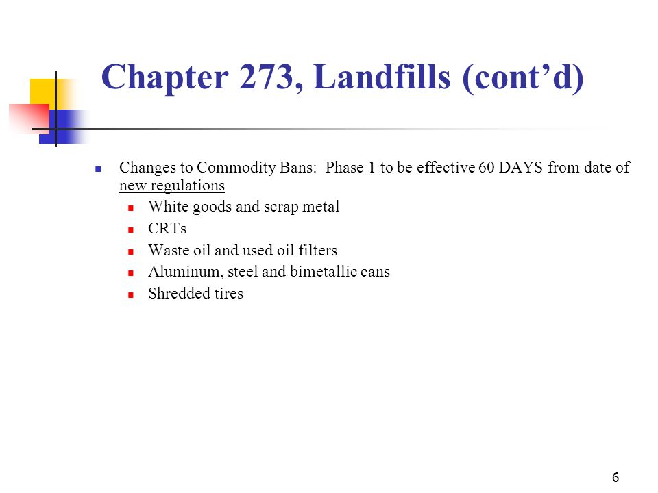6 Changes to Commodity Bans: Phase 1 to be effective 60 DAYS from date of new regulations White goods and scrap metal CRTs Waste oil and used oil filters Aluminum, steel and bimetallic cans Shredded tires Chapter 273, Landfills (cont'd)