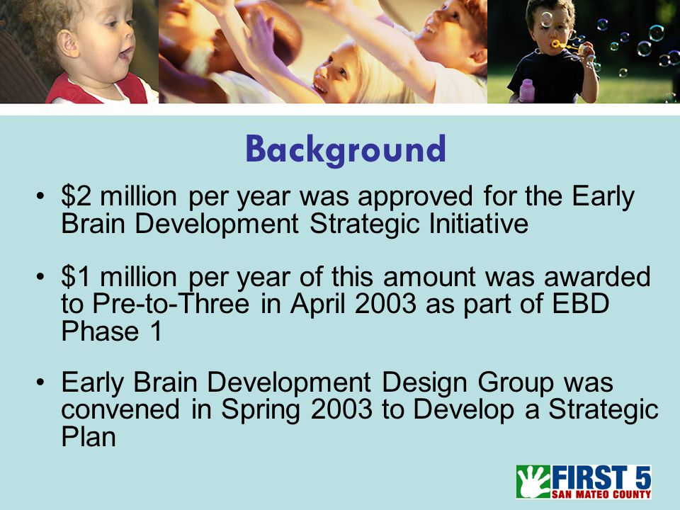 $2 million per year was approved for the Early Brain Development Strategic Initiative $1 million per year of this amount was awarded to Pre-to-Three in April 2003 as part of EBD Phase 1 Early Brain Development Design Group was convened in Spring 2003 to Develop a Strategic Plan Background