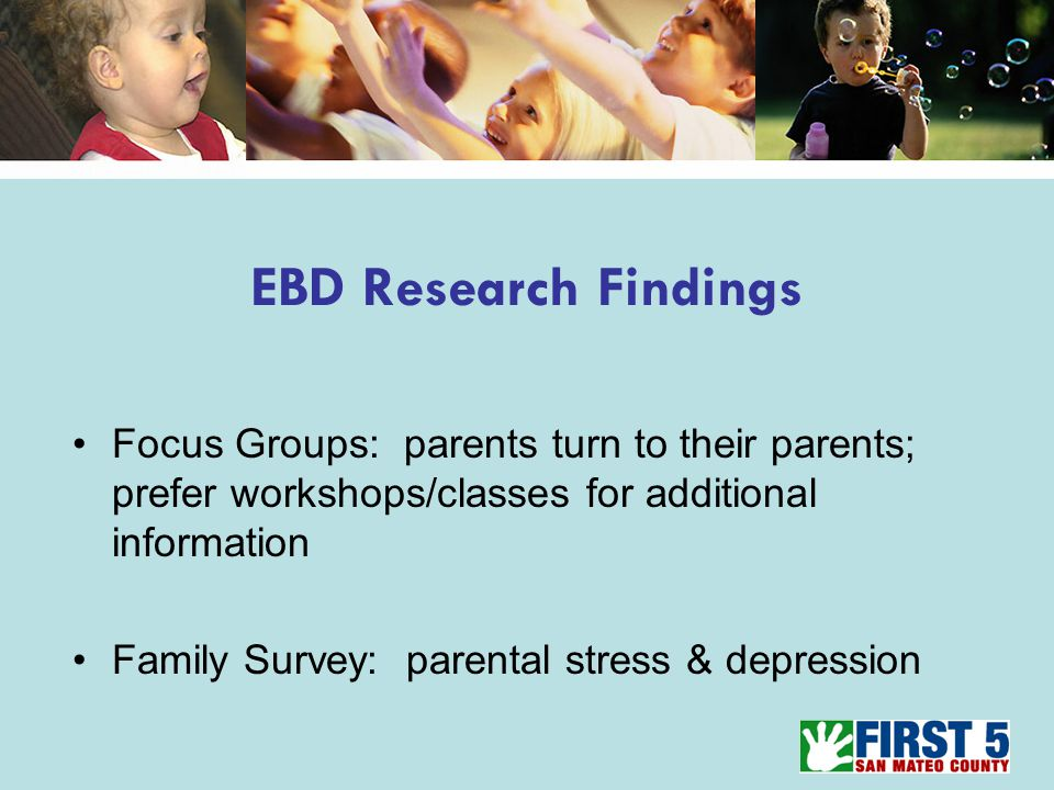 EBD Research Findings Focus Groups: parents turn to their parents; prefer workshops/classes for additional information Family Survey: parental stress & depression