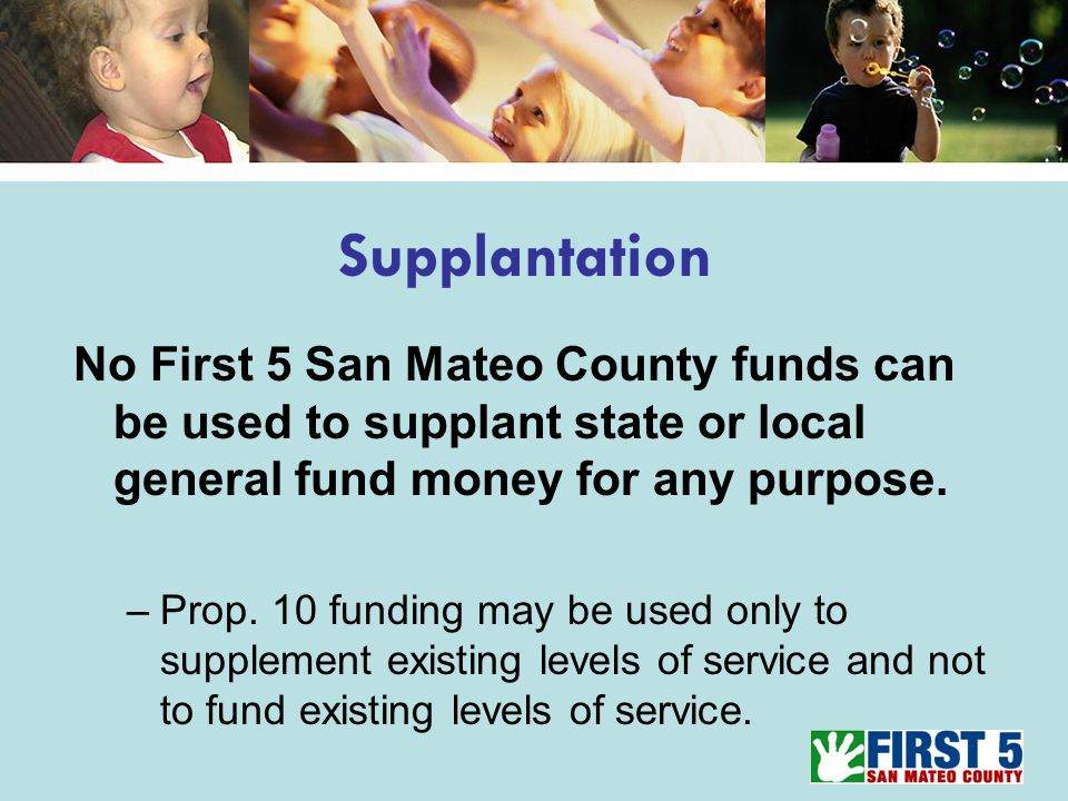 Supplantation No First 5 San Mateo County funds can be used to supplant state or local general fund money for any purpose.