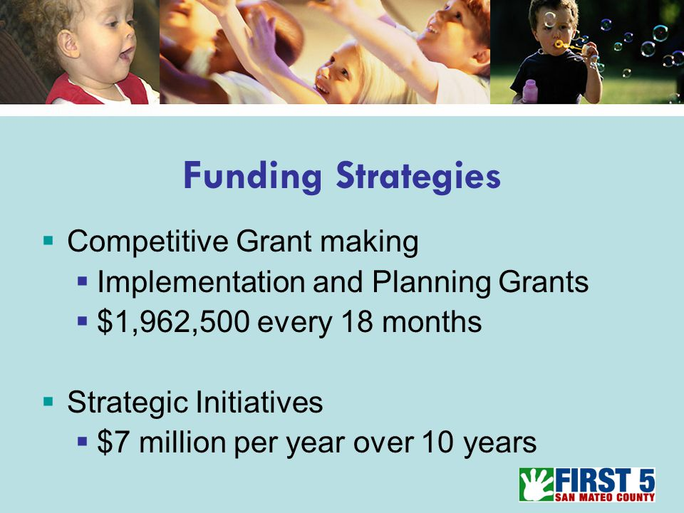 Funding Strategies  Competitive Grant making  Implementation and Planning Grants  $1,962,500 every 18 months  Strategic Initiatives  $7 million per year over 10 years