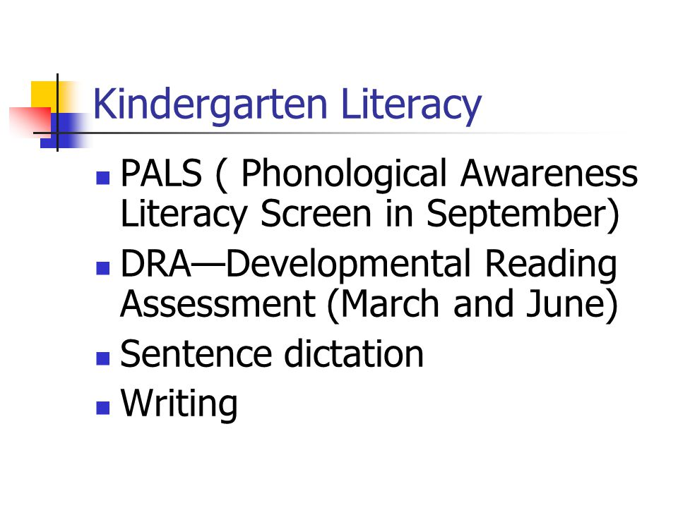Kindergarten Literacy PALS ( Phonological Awareness Literacy Screen in September) DRA—Developmental Reading Assessment (March and June) Sentence dictation Writing
