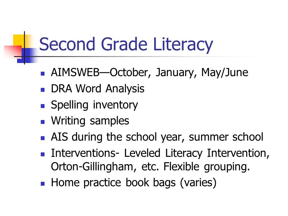 Second Grade Literacy AIMSWEB—October, January, May/June DRA Word Analysis Spelling inventory Writing samples AIS during the school year, summer school Interventions- Leveled Literacy Intervention, Orton-Gillingham, etc.
