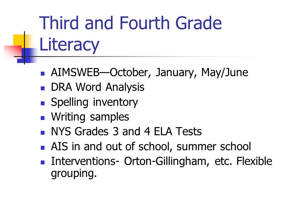 Third and Fourth Grade Literacy AIMSWEB—October, January, May/June DRA Word Analysis Spelling inventory Writing samples NYS Grades 3 and 4 ELA Tests AIS in and out of school, summer school Interventions- Orton-Gillingham, etc.