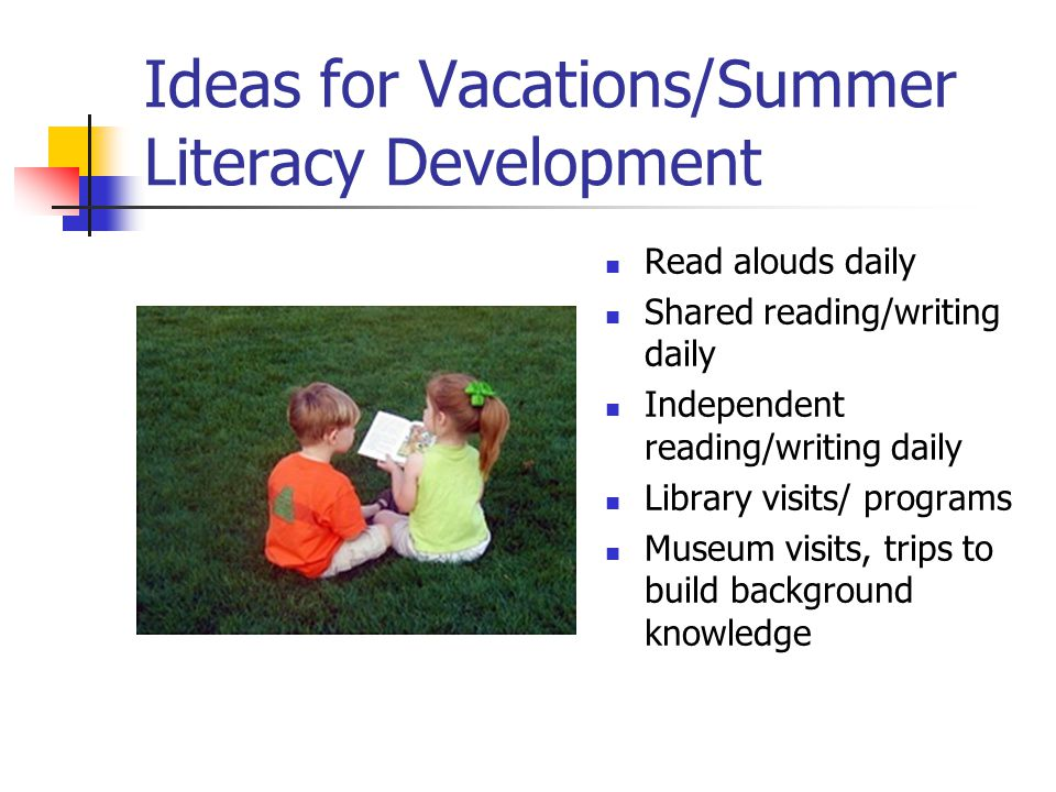 Ideas for Vacations/Summer Literacy Development Read alouds daily Shared reading/writing daily Independent reading/writing daily Library visits/ programs Museum visits, trips to build background knowledge